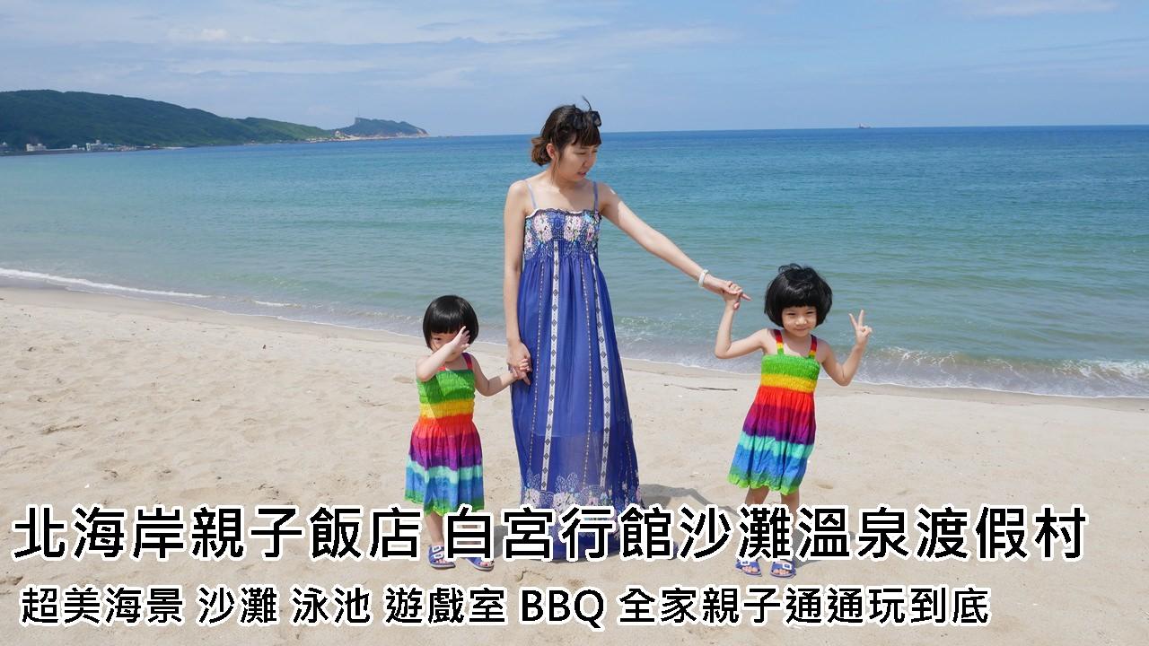 [住宿]北海岸親子飯店 白宮行館沙灘溫泉渡假村 超美海景 沙灘 泳池 遊戲室 BBQ 全家親子通通玩到底
